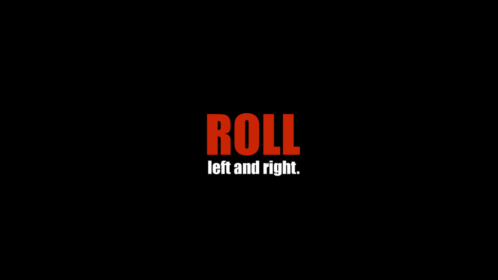 ROLL left and right.