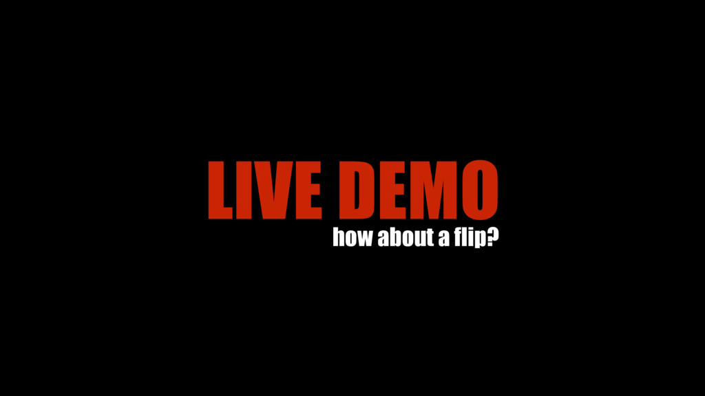 LIVE DEMO how about a flip?