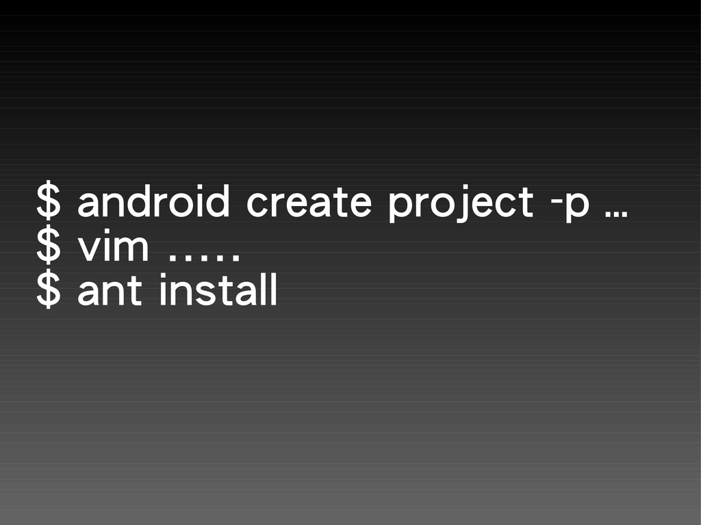 $ android create project -p … $ vim ..... $ ant...