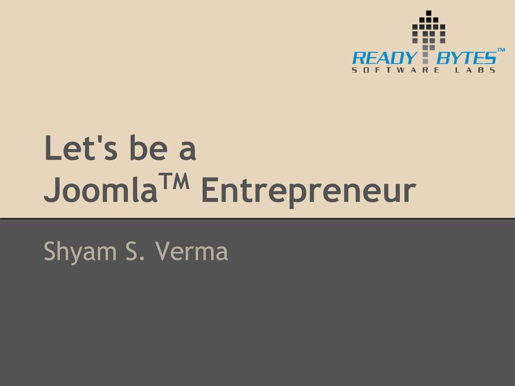 Let's be a JoomlaTM Entrepreneur Shyam S. Verma