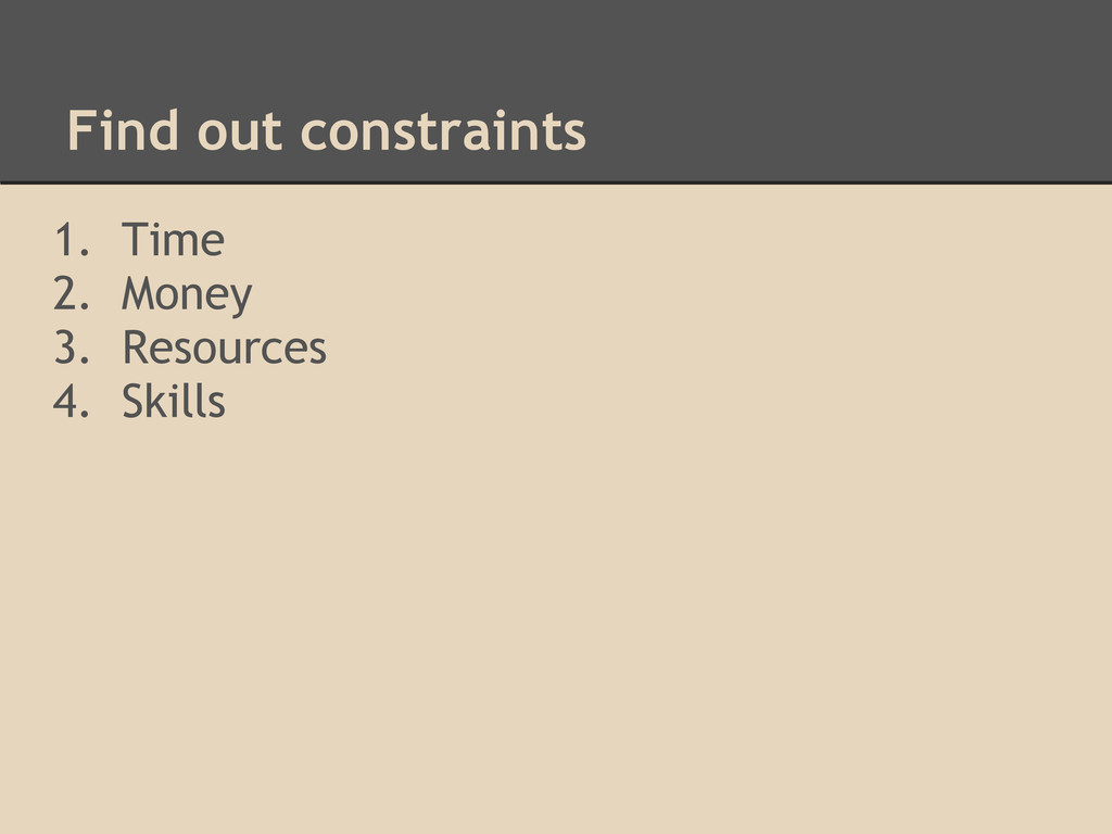 Find out constraints 1. Time 2. Money 3. Resour...