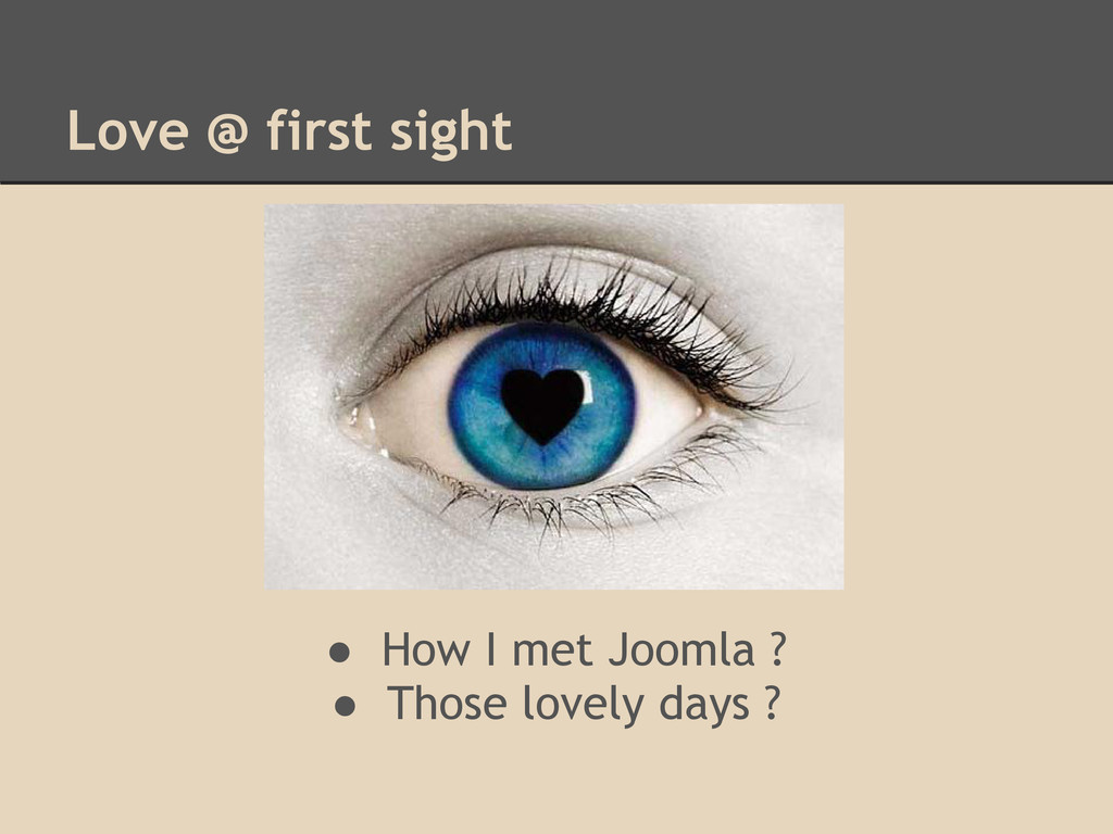 Love @ first sight ● How I met Joomla ? ● Those...