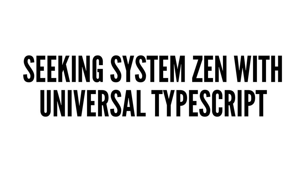 SEEKING SYSTEM ZEN WITH UNIVERSAL TYPESCRIPT