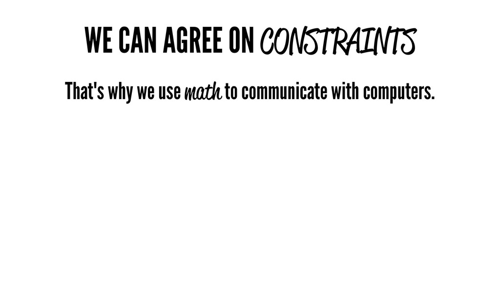 WE CAN AGREE ON CONSTRAINTS That's why we use m...
