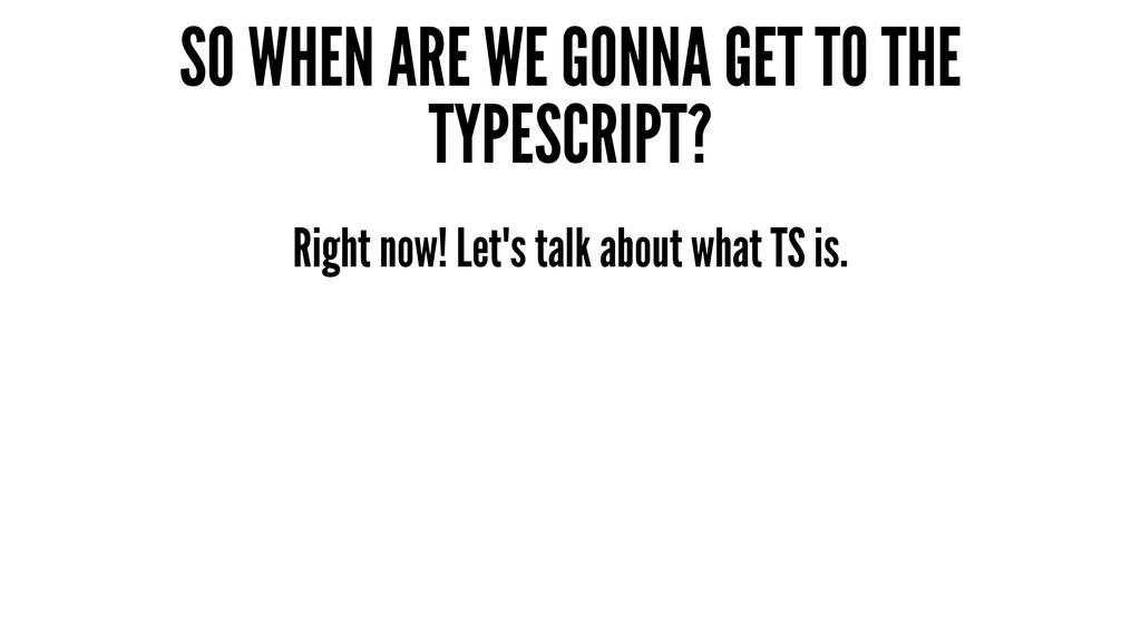 SO WHEN ARE WE GONNA GET TO THE TYPESCRIPT? Rig...