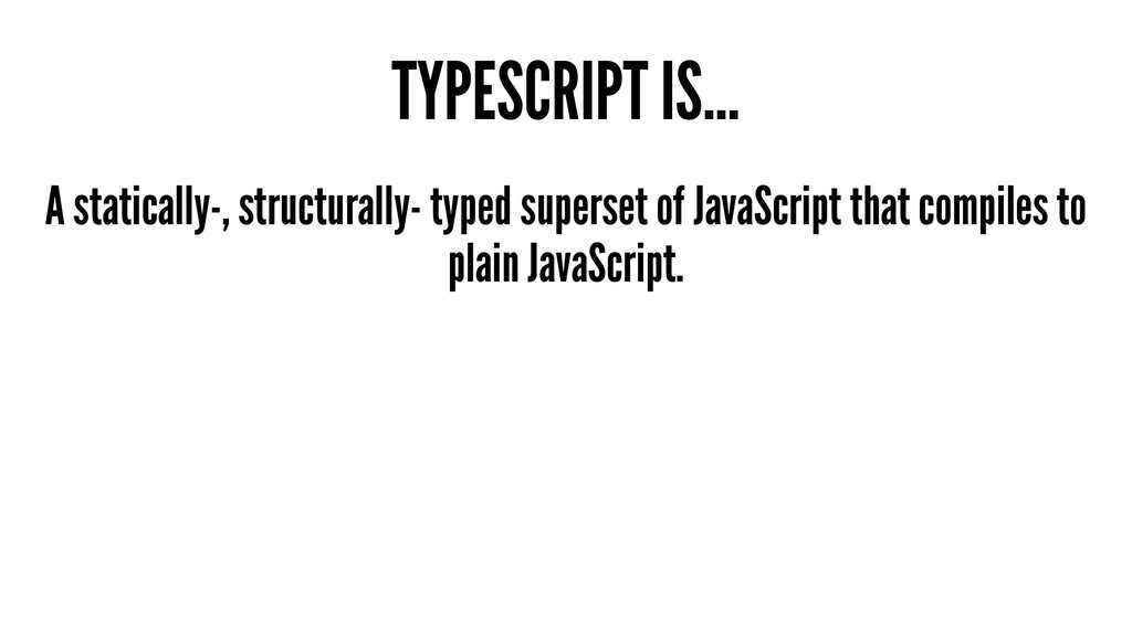 TYPESCRIPT IS... A statically-, structurally- t...