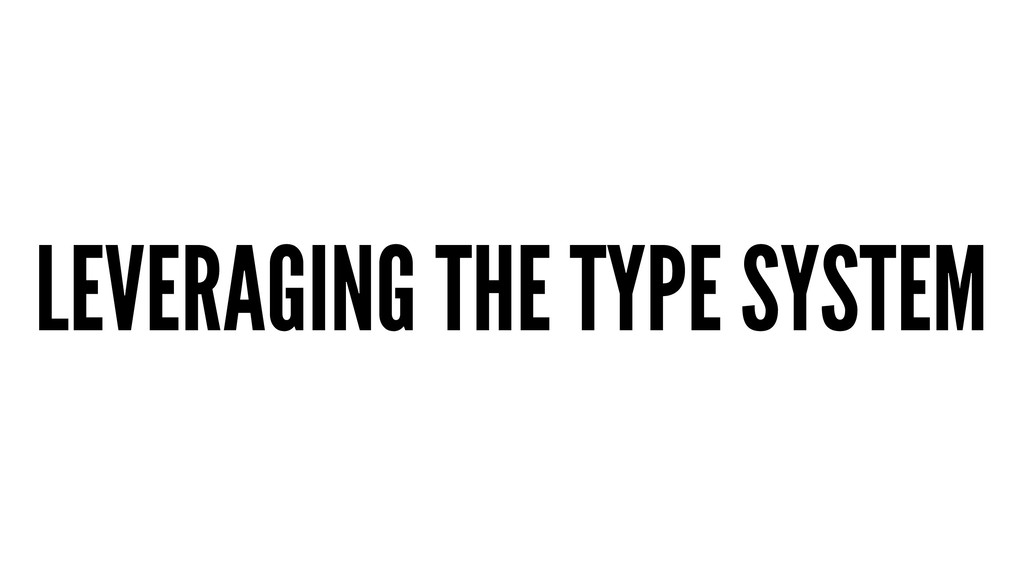 LEVERAGING THE TYPE SYSTEM