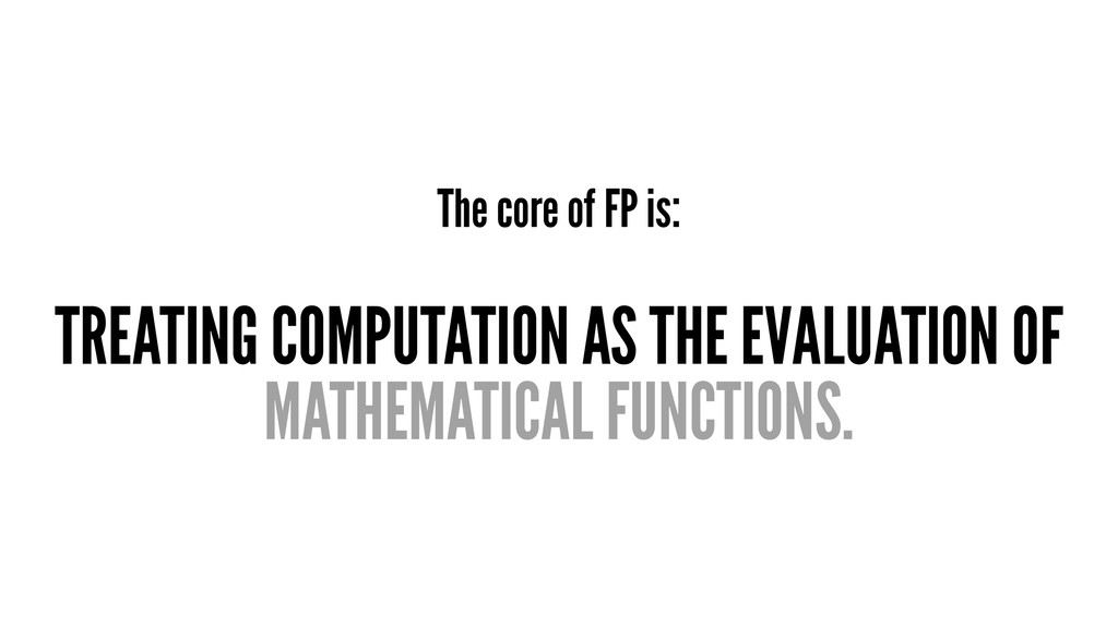 The core of FP is: TREATING COMPUTATION AS THE ...