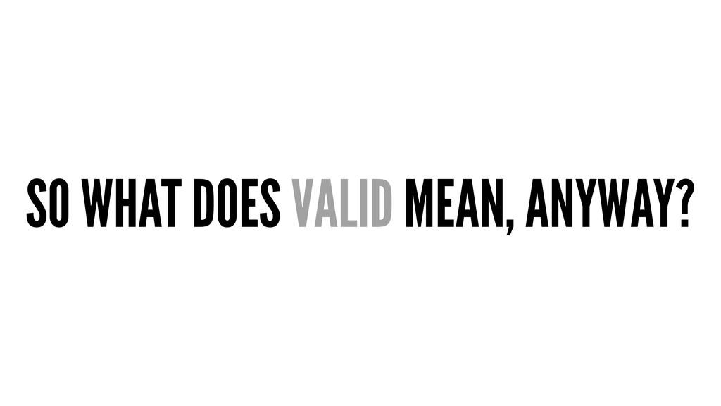 SO WHAT DOES VALID MEAN, ANYWAY?