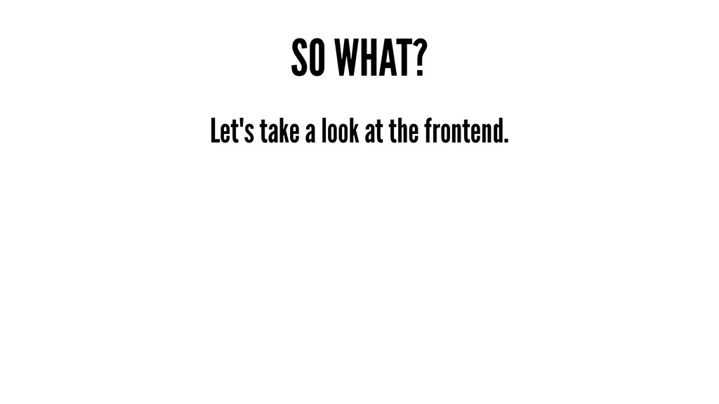 SO WHAT? Let's take a look at the frontend.