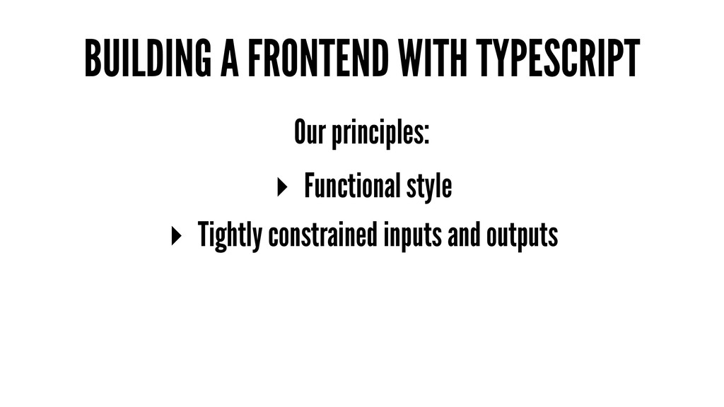 BUILDING A FRONTEND WITH TYPESCRIPT Our princip...