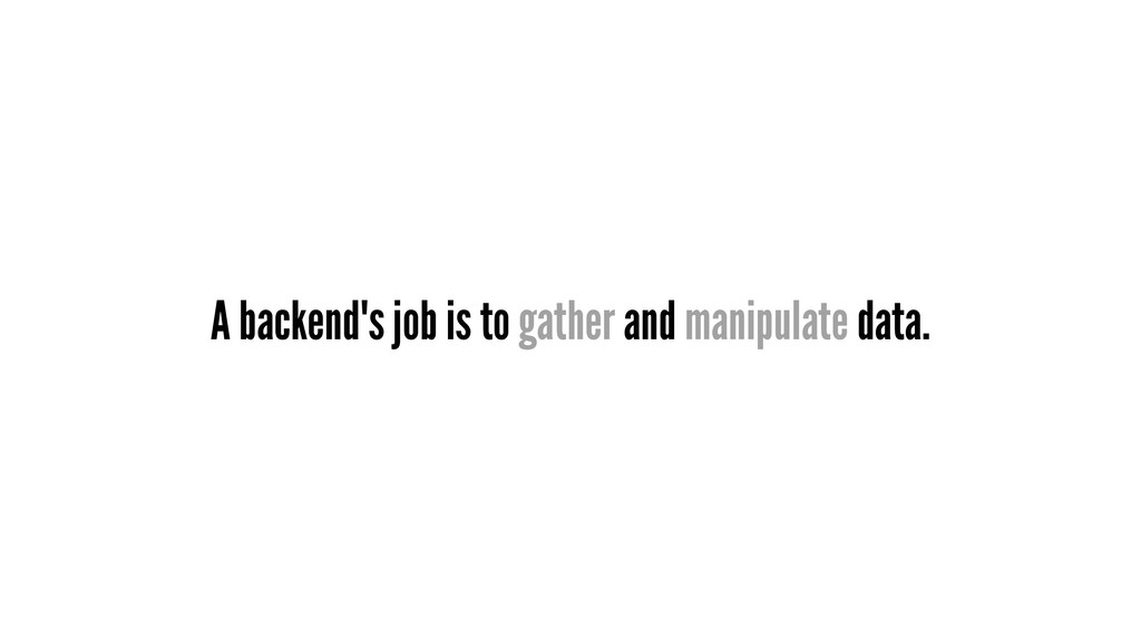 A backend's job is to gather and manipulate dat...