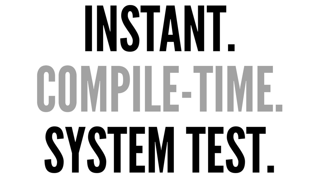 INSTANT. COMPILE-TIME. SYSTEM TEST.