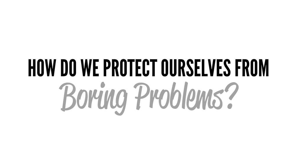 HOW DO WE PROTECT OURSELVES FROM Boring Problem...
