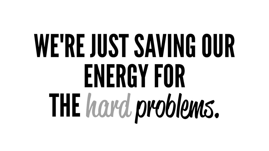WE'RE JUST SAVING OUR ENERGY FOR THE hard probl...