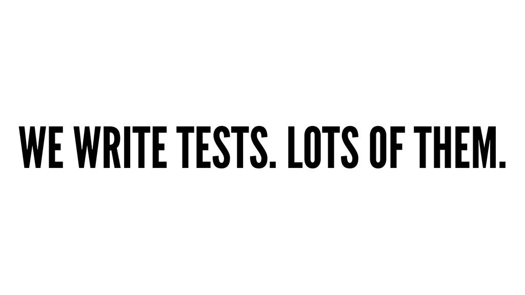 WE WRITE TESTS. LOTS OF THEM.