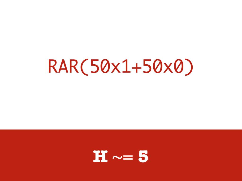 RAR(50x1+50x0) H ~= 5