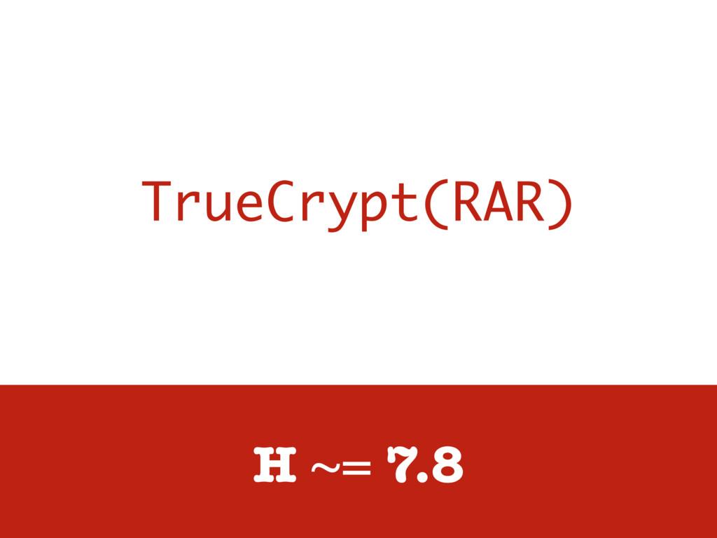TrueCrypt(RAR) H ~= 7.8