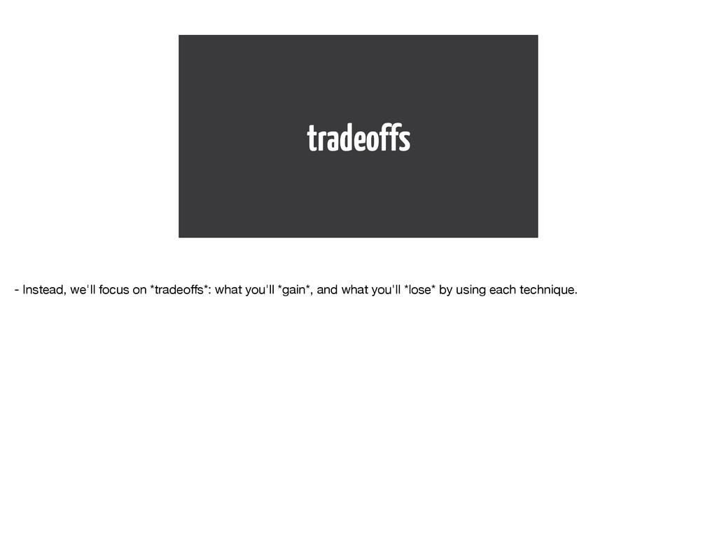 tradeoffs - Instead, we'll focus on *tradeoffs*:...