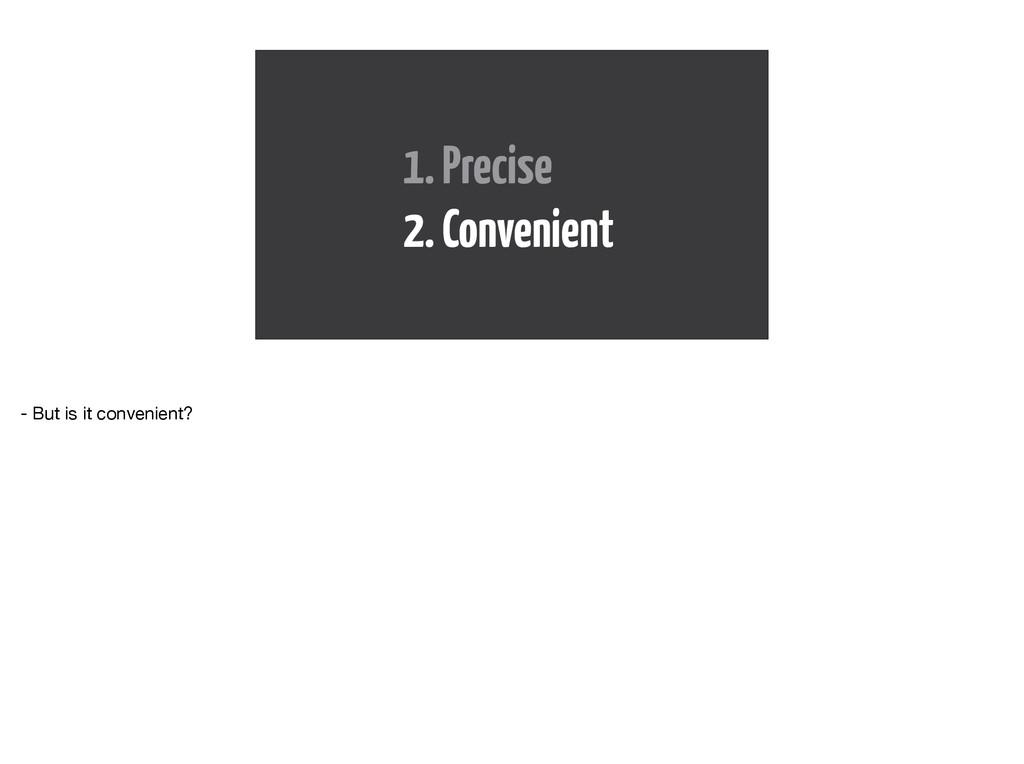 1. Precise 2. Convenient - But is it convenient?