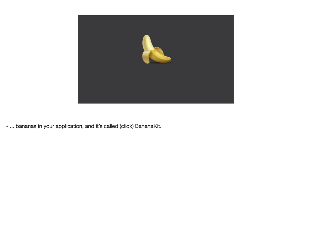 - ... bananas in your application, and it's ca...