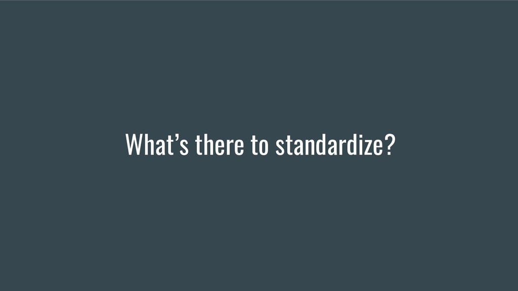 What's there to standardize?