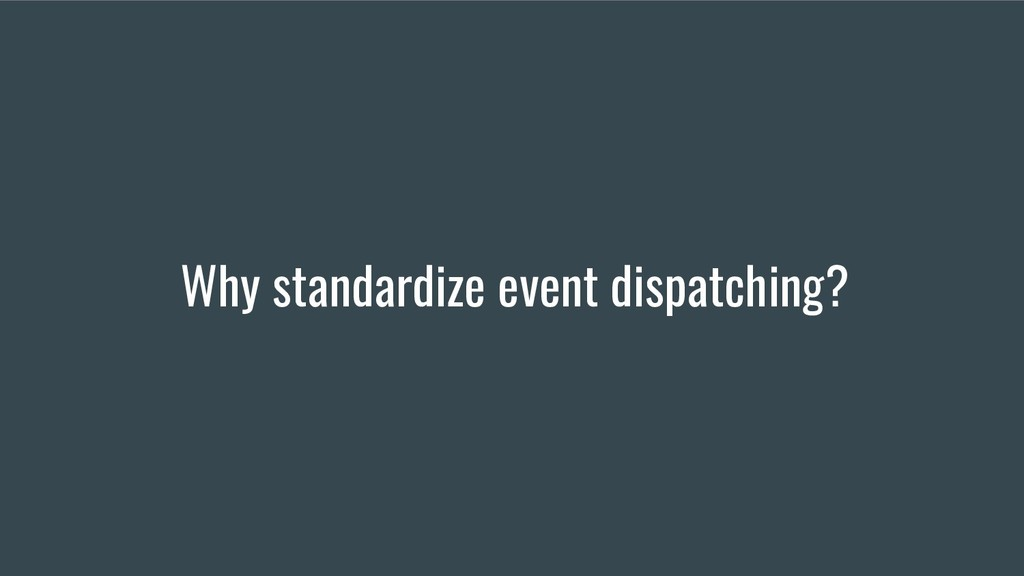 Why standardize event dispatching?
