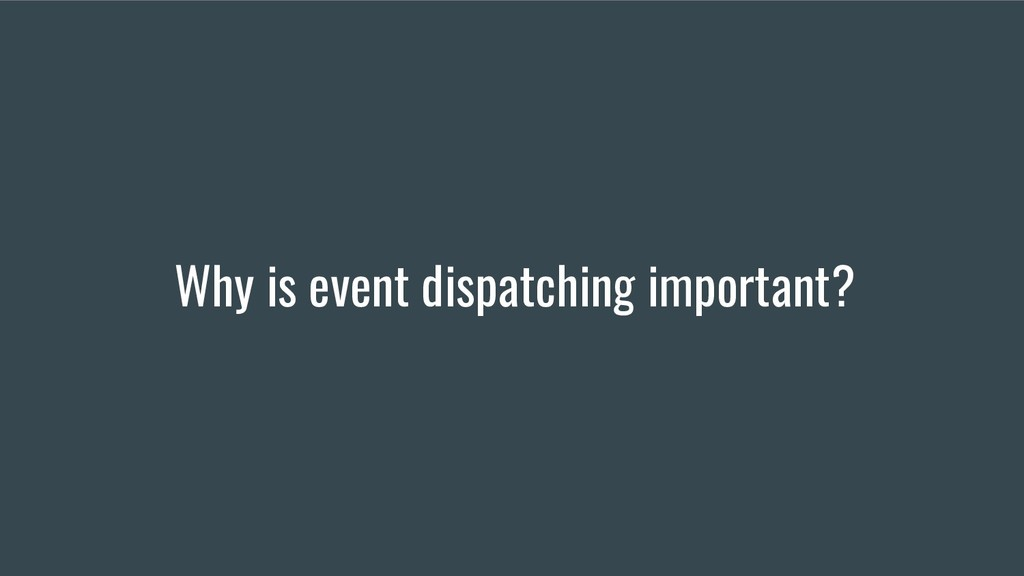 Why is event dispatching important?