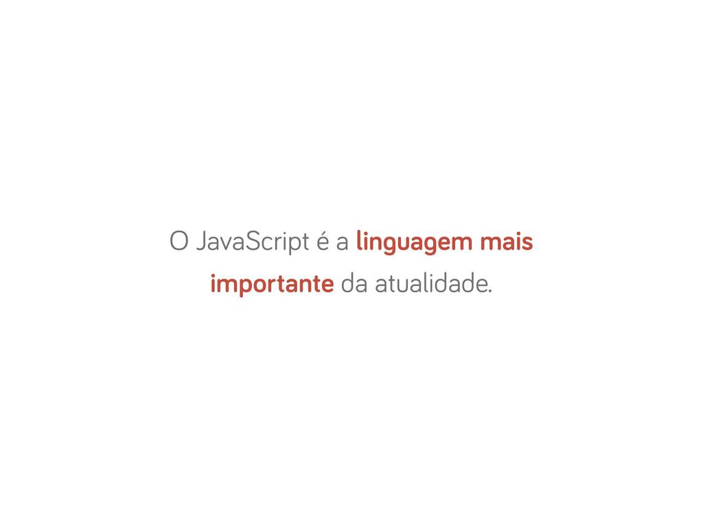 O JavaScript é a lin ua em mais importante da a...