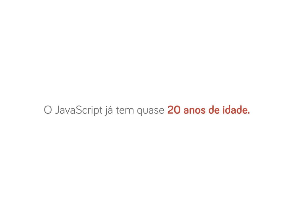 O JavaScript já tem quase 20 anos de idade.