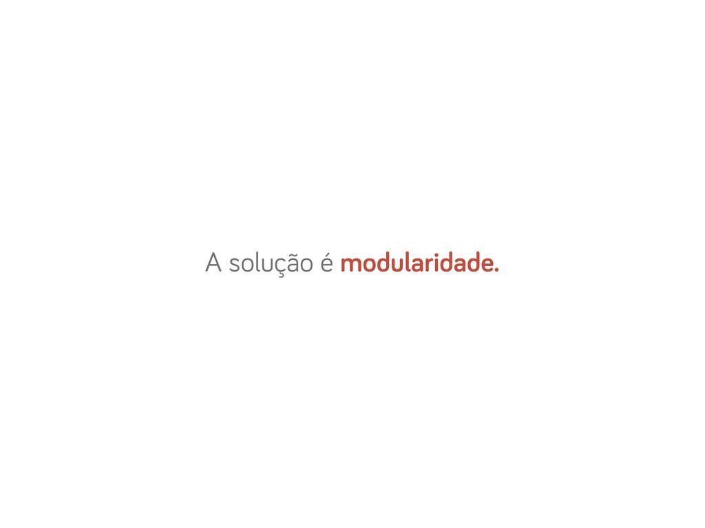 A solução é modularidade.