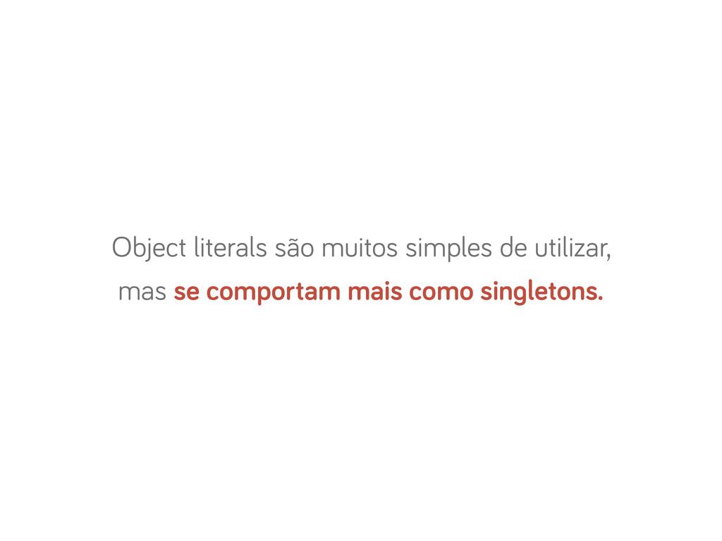 Object literals são muitos simples de utilizar,...