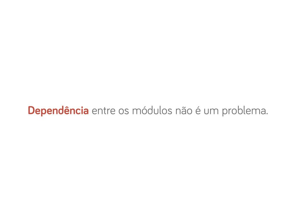 Dependência entre os módulos não é um problema.