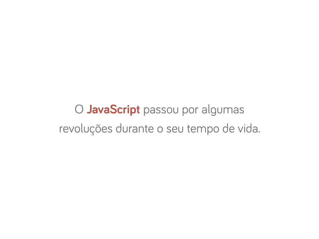 O JavaScript passou por al umas revoluções dura...