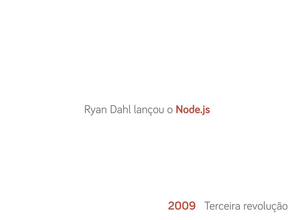 2009 Terceira revolução Ryan Dahl lançou o Node...