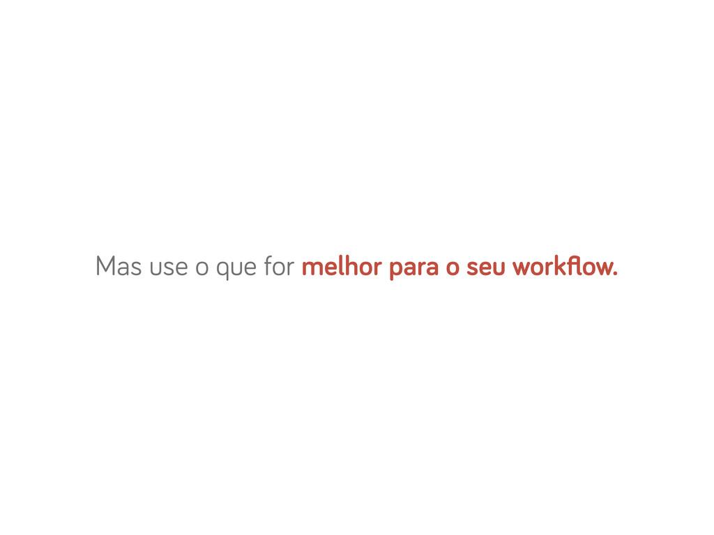 Mas use o que for melhor para o seu workflow.