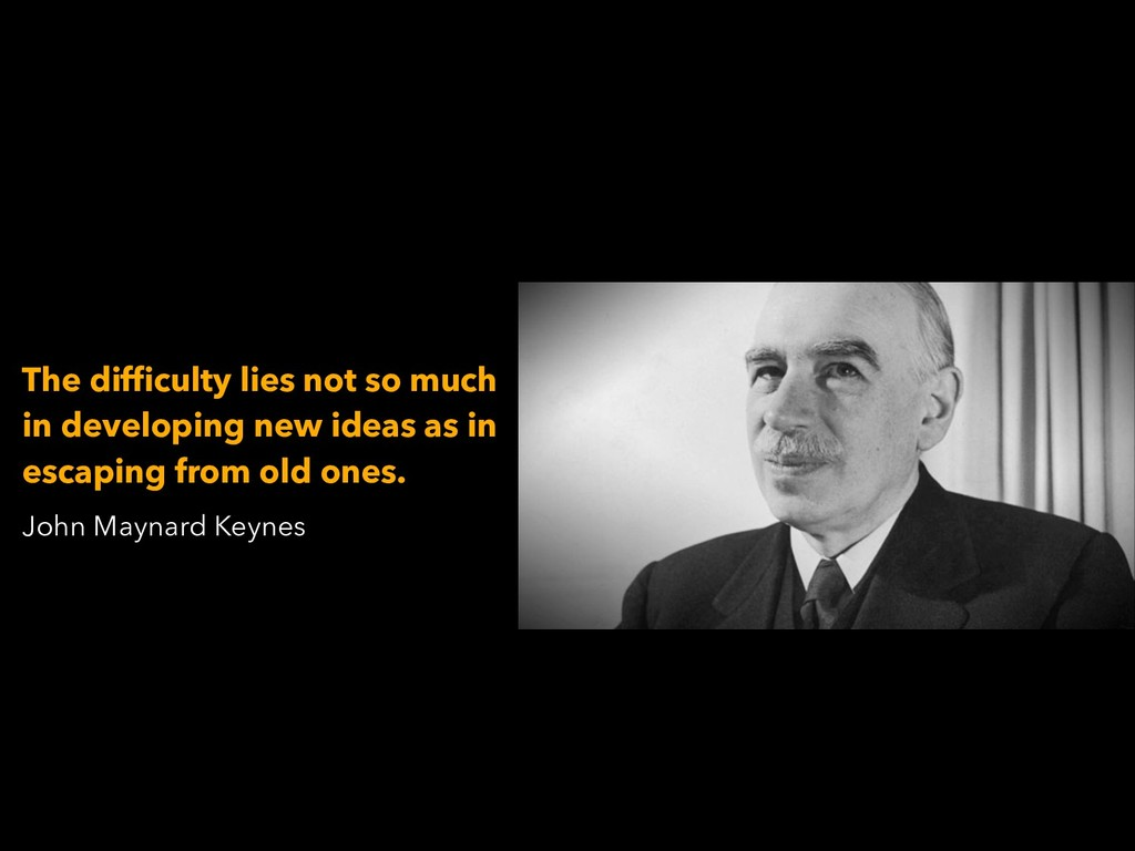 John Maynard Keynes The difficulty lies not so ...