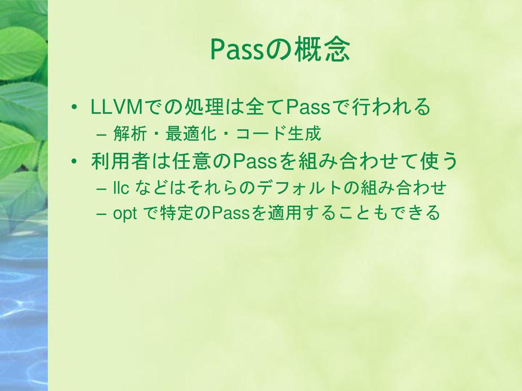 Passの概念 • LLVMでの処理は全てPassで行われる – 解析・最適化・コード生成 •...