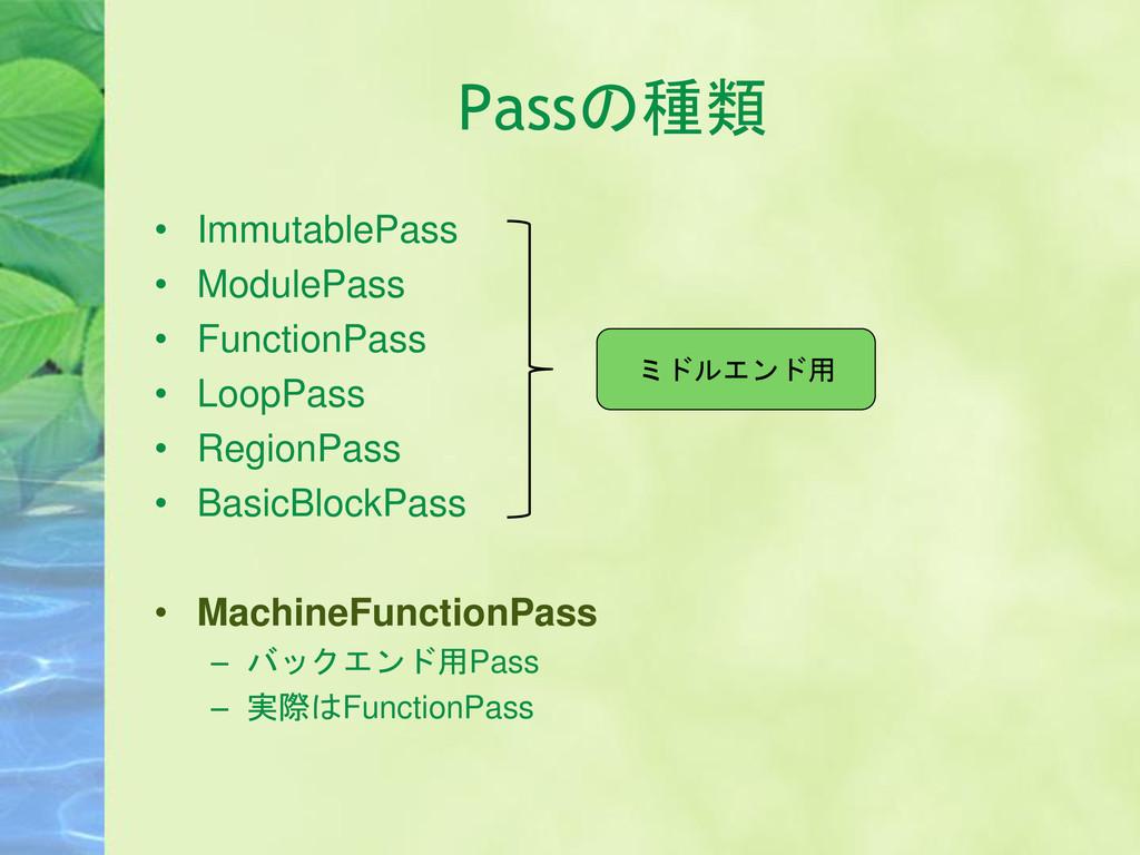 Passの種類 • ImmutablePass • ModulePass • Function...