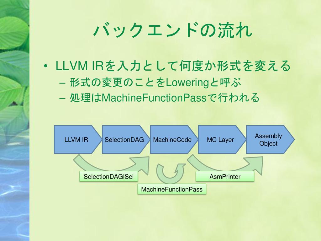 バックエンドの流れ • LLVM IRを入力として何度か形式を変える – 形式の変更のことをL...