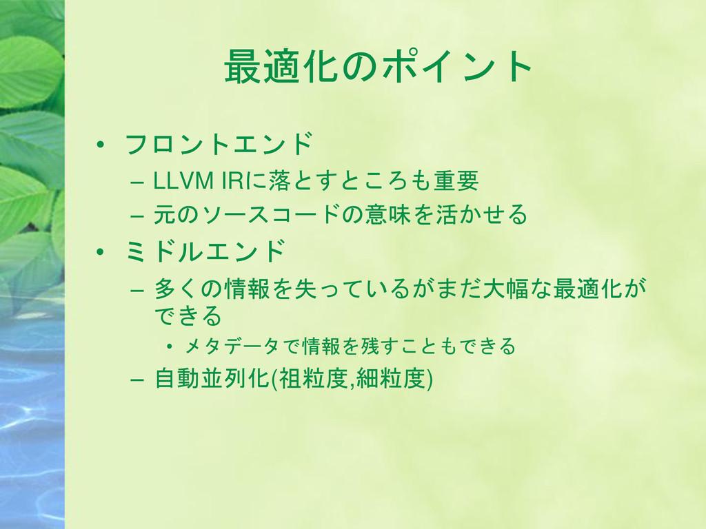 最適化のポイント • フロントエンド – LLVM IRに落とすところも重要 – 元のソースコ...