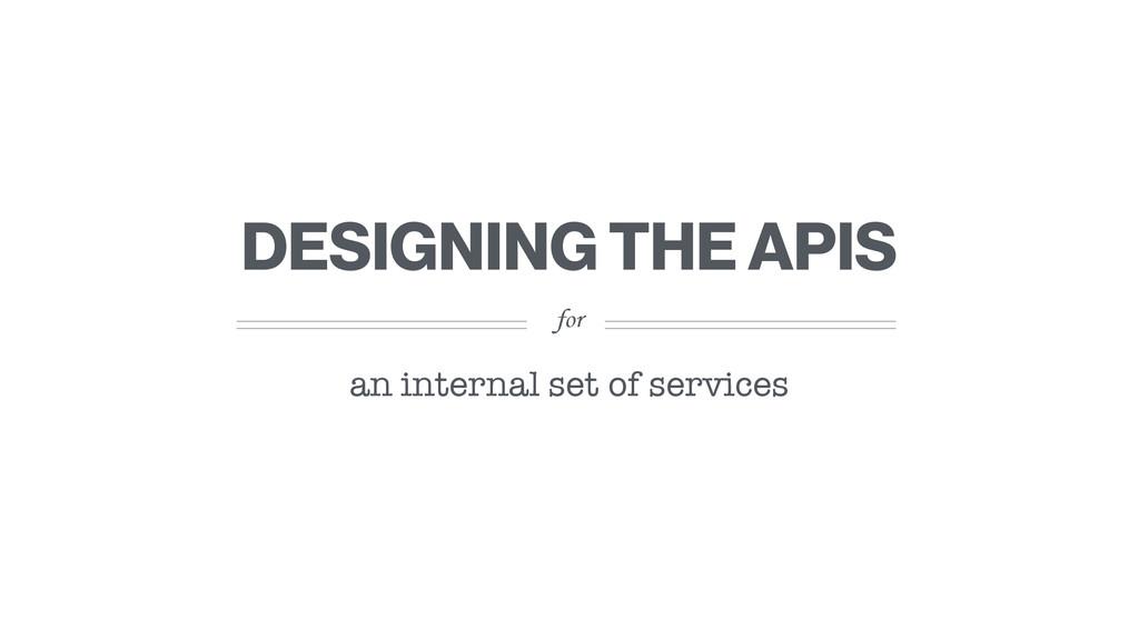 for DESIGNING THE APIS an internal set of servi...