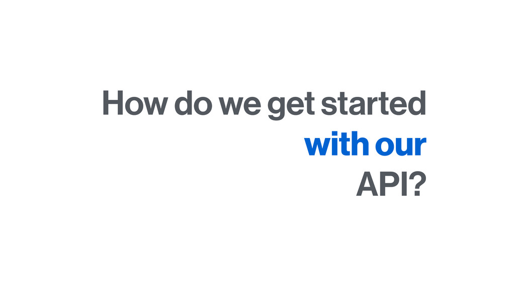 How do we get started with our API?