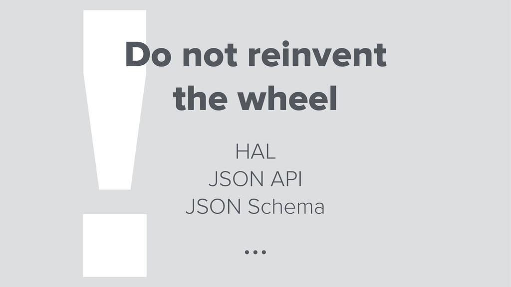 !Do not reinvent the wheel HAL JSON API JSON Sc...