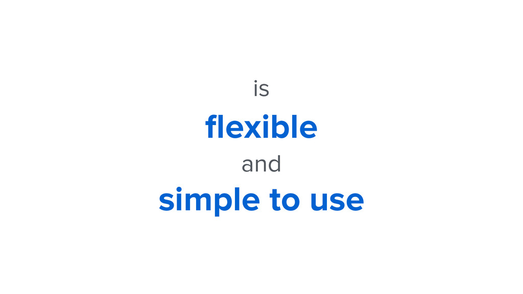 is flexible and simple to use