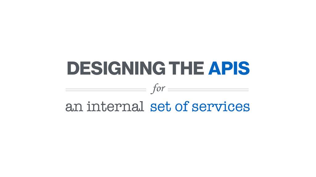 for DESIGNING THE an internal APIS set of servi...