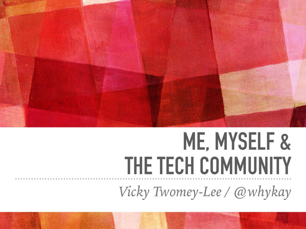 ME, MYSELF & THE TECH COMMUNITY Vicky Twomey-Le...
