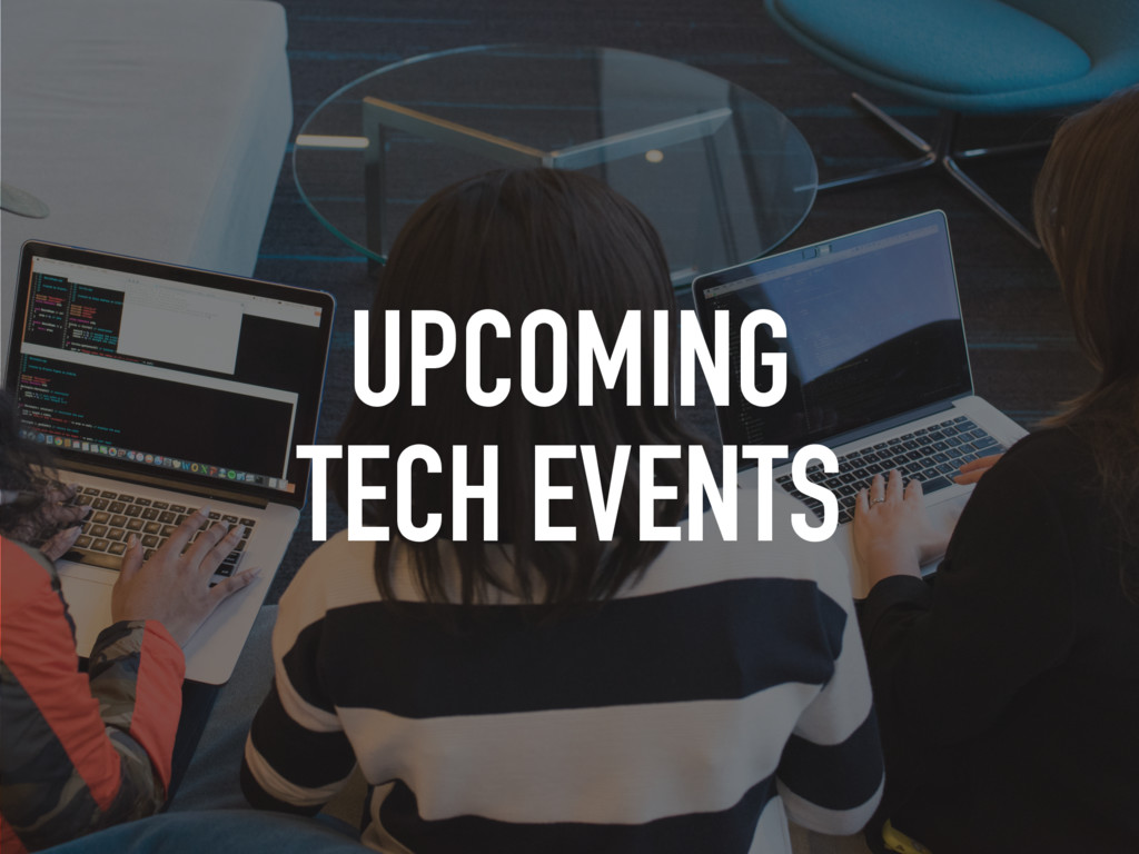 UPCOMING TECH EVENTS