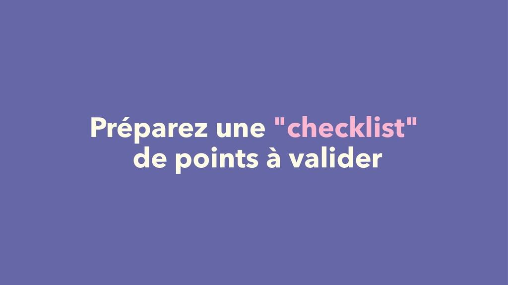"""Préparez une """"checklist"""" de points à valider"""