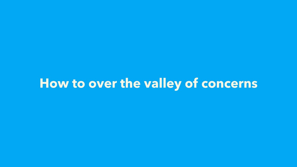 How to over the valley of concerns